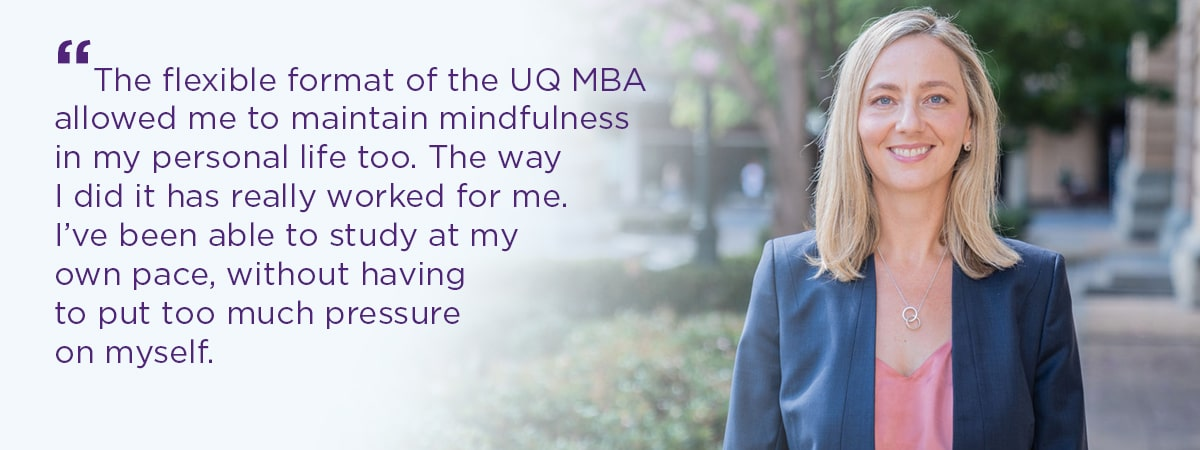 The flexible format of the UQ MBA allowed me to maintain mindfulness in my personal life too